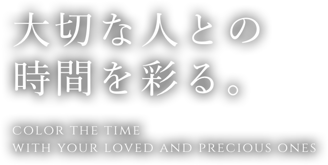 大切な人との時間を彩る。 COLOR THE TIME WITH YOUR LOVED AND PRECIOUS ONES